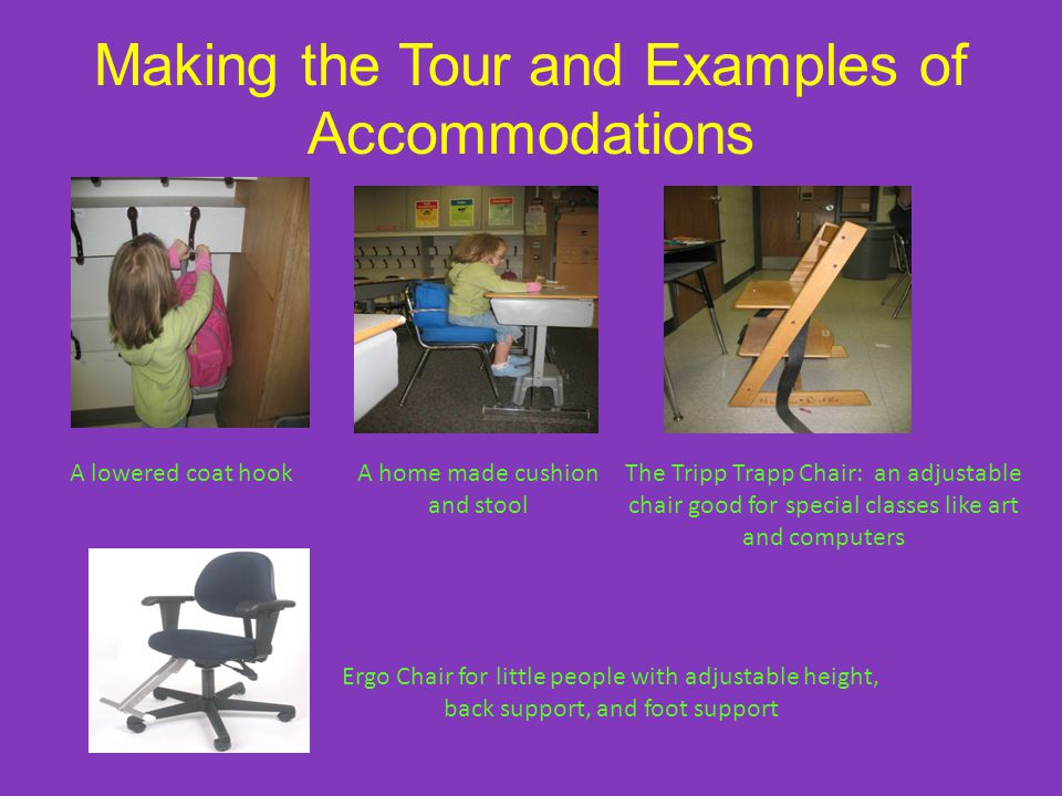 Making the Tour and Examples of Accommodations A lowered coat hookA home made cushion and stool The Tripp Trapp Chair: an adjustable chair good for special classes like art and computers Ergo Chair for little people with adjustable height, back support, and foot support