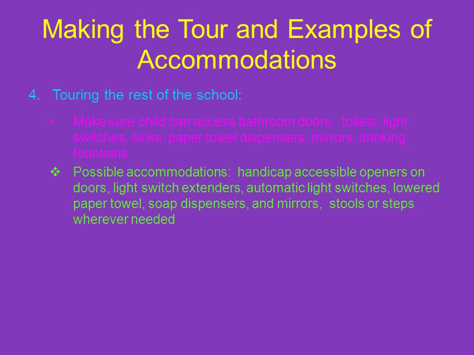 Making the Tour and Examples of Accommodations 4.Touring the rest of the school: Make sure child can access bathroom doors, toilets, light switches, sinks, paper towel dispensers, mirrors, drinking fountains Possible accommodations: handicap accessible openers on doors, light switch extenders, automatic light switches, lowered paper towel, soap dispensers, and mirrors, stools or steps wherever needed