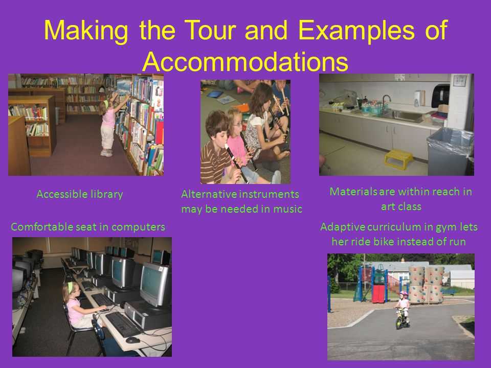 Making the Tour and Examples of Accommodations Accessible libraryAlternative instruments may be needed in music Materials are within reach in art class Comfortable seat in computersAdaptive curriculum in gym lets her ride bike instead of run