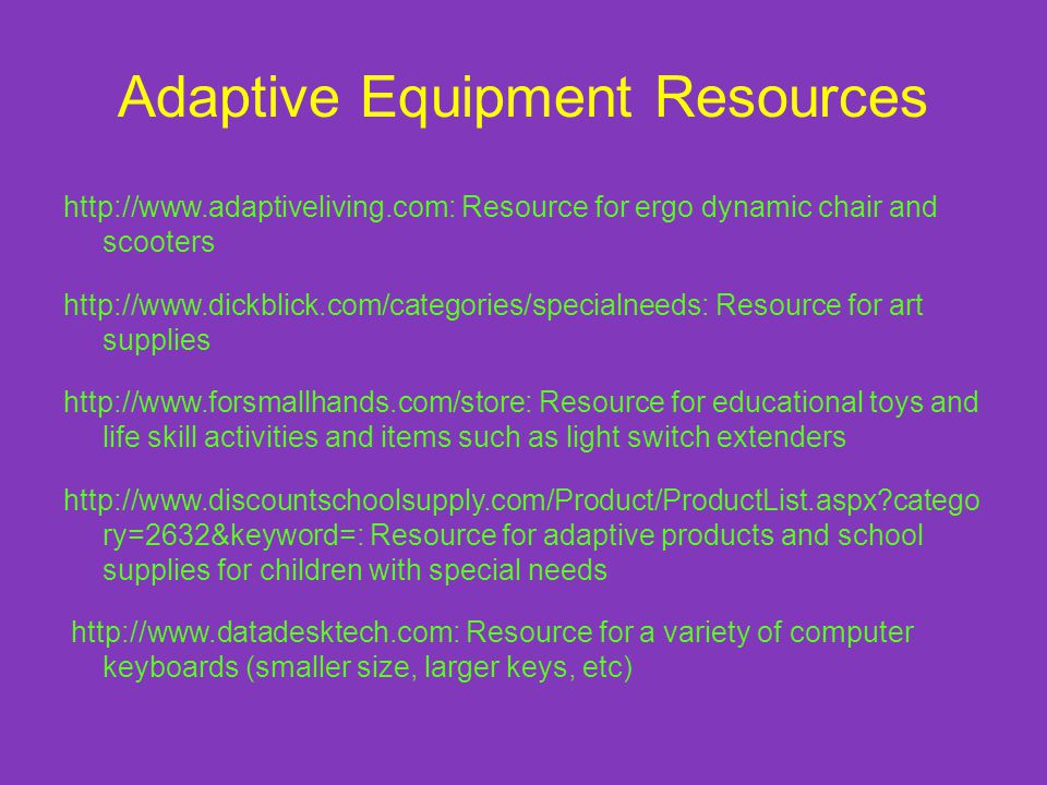 Adaptive Equipment Resources http://www.adaptiveliving.com: Resource for ergo dynamic chair and scooters http://www.dickblick.com/categories/specialneeds: Resource for art supplies http://www.forsmallhands.com/store: Resource for educational toys and life skill activities and items such as light switch extenders http://www.discountschoolsupply.com/Product/ProductList.aspx?catego ry=2632&keyword=: Resource for adaptive products and school supplies for children with special needs http://www.datadesktech.com: Resource for a variety of computer keyboards (smaller size, larger keys, etc)