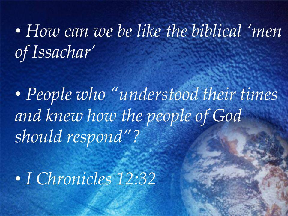 How can we be like the biblical men of Issachar People who understood their times and knew how the people of God should respond.