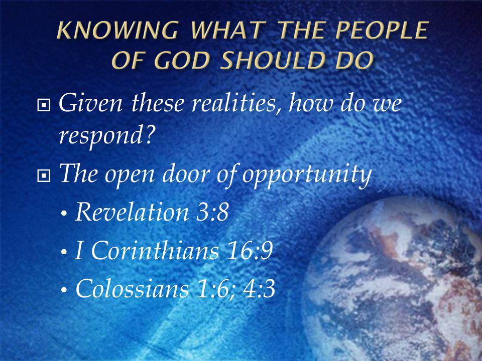 Given these realities, how do we respond? The open door of opportunity Revelation 3:8 I Corinthians 16:9 Colossians 1:6; 4:3