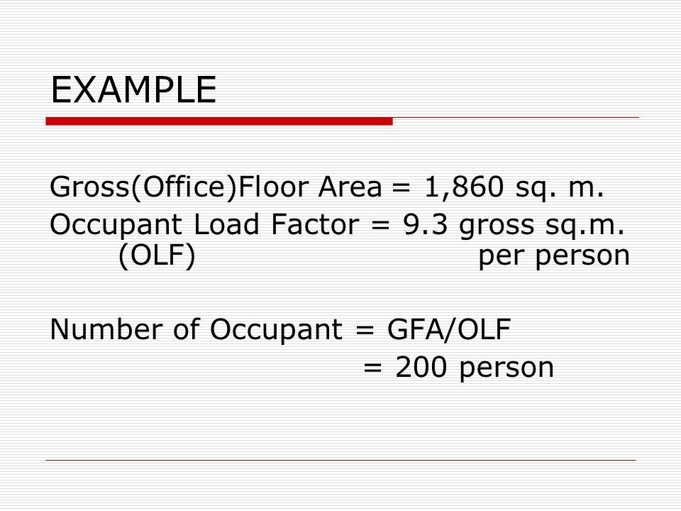 EXAMPLE Gross(Office)Floor Area= 1,860 sq.m. Occupant Load Factor = 9.3 gross sq.m.