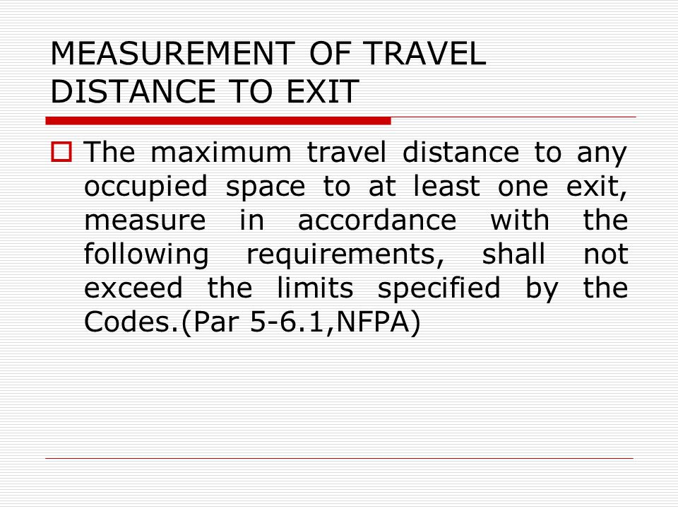MEASUREMENT OF TRAVEL DISTANCE TO EXIT The maximum travel distance to any occupied space to at least one exit, measure in accordance with the following requirements, shall not exceed the limits specified by the Codes.(Par 5-6.1,NFPA)