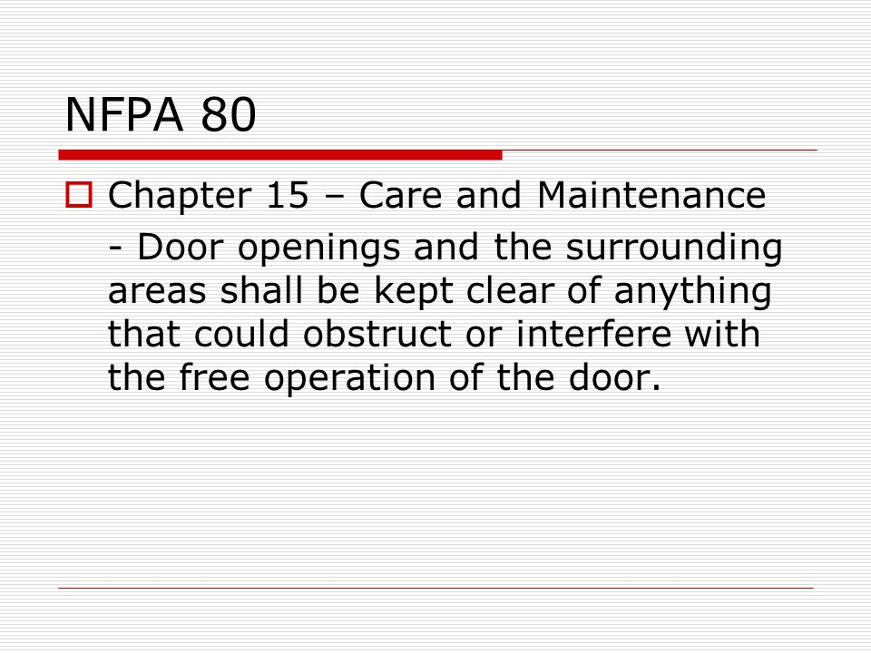 NFPA 80 Chapter 15 – Care and Maintenance - Door openings and the surrounding areas shall be kept clear of anything that could obstruct or interfere with the free operation of the door.