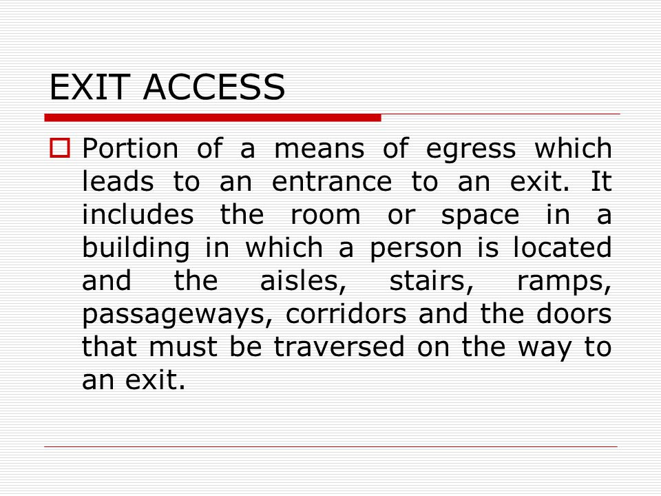 EXIT ACCESS Portion of a means of egress which leads to an entrance to an exit.