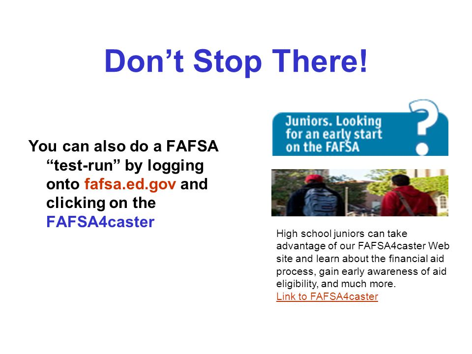 Dont Stop There! You can also do a FAFSA test-run by logging onto fafsa.ed.gov and clicking on the FAFSA4caster High school juniors can take advantage