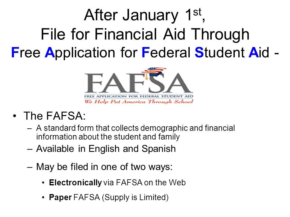 After January 1 st, File for Financial Aid Through Free Application for Federal Student Aid - The FAFSA: –A standard form that collects demographic and financial information about the student and family –Available in English and Spanish –May be filed in one of two ways: Electronically via FAFSA on the Web Paper FAFSA (Supply is Limited)