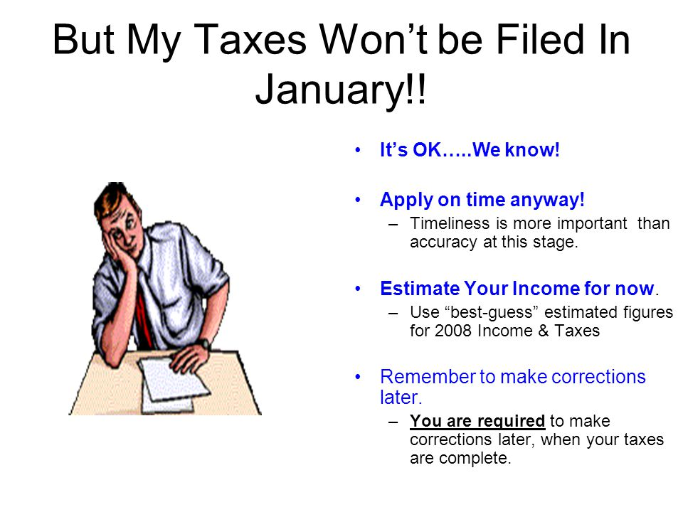 But My Taxes Wont be Filed In January!! Its OK…..We know! Apply on time anyway! –Timeliness is more important than accuracy at this stage. Estimate Yo