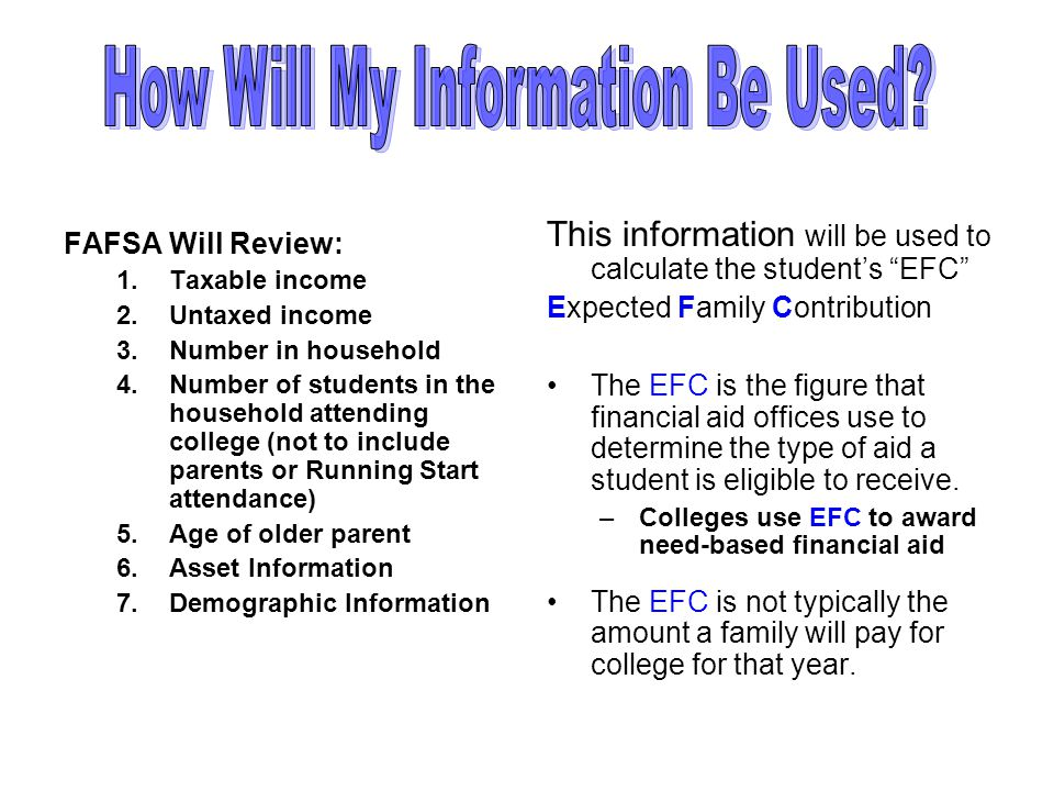 FAFSA Will Review: 1.Taxable income 2.Untaxed income 3.Number in household 4.Number of students in the household attending college (not to include parents or Running Start attendance) 5.Age of older parent 6.Asset Information 7.Demographic Information This information will be used to calculate the students EFC Expected Family Contribution The EFC is the figure that financial aid offices use to determine the type of aid a student is eligible to receive.