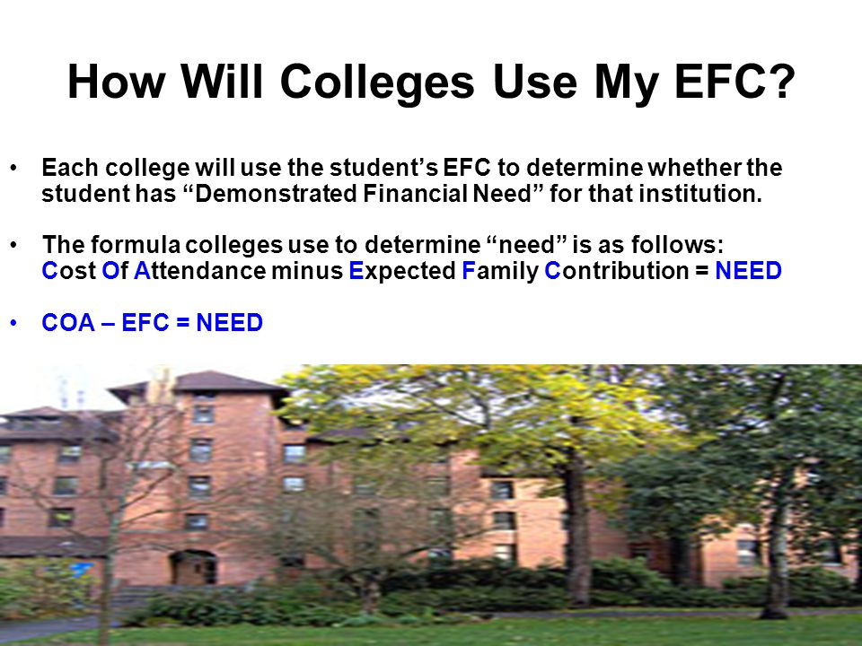 How Will Colleges Use My EFC? Each college will use the students EFC to determine whether the student has Demonstrated Financial Need for that institu