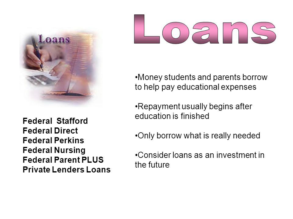 Federal Stafford Federal Direct Federal Perkins Federal Nursing Federal Parent PLUS Private Lenders Loans Money students and parents borrow to help pay educational expenses Repayment usually begins after education is finished Only borrow what is really needed Consider loans as an investment in the future
