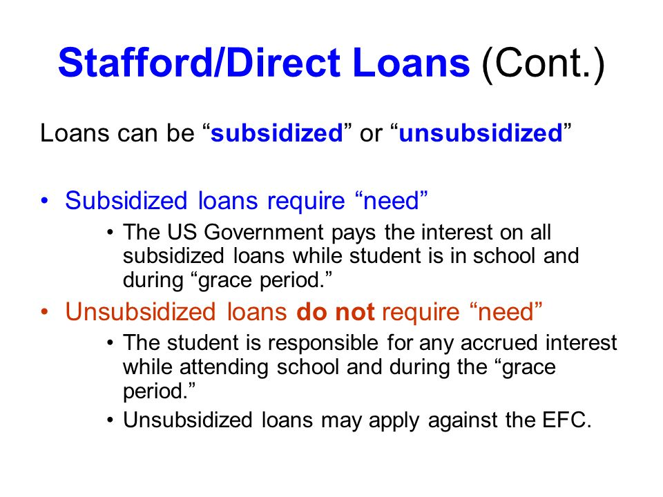Stafford/Direct Loans (Cont.) Loans can be subsidized or unsubsidized Subsidized loans require need The US Government pays the interest on all subsidized loans while student is in school and during grace period.