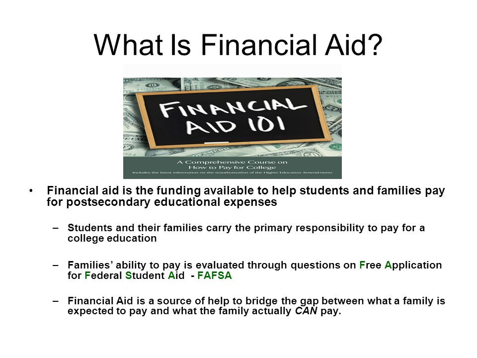 What Is Financial Aid? Financial aid is the funding available to help students and families pay for postsecondary educational expenses –Students and t