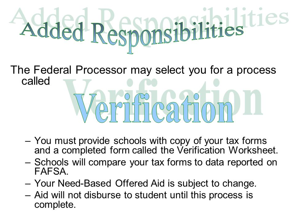 The Federal Processor may select you for a process called –You must provide schools with copy of your tax forms and a completed form called the Verification Worksheet.