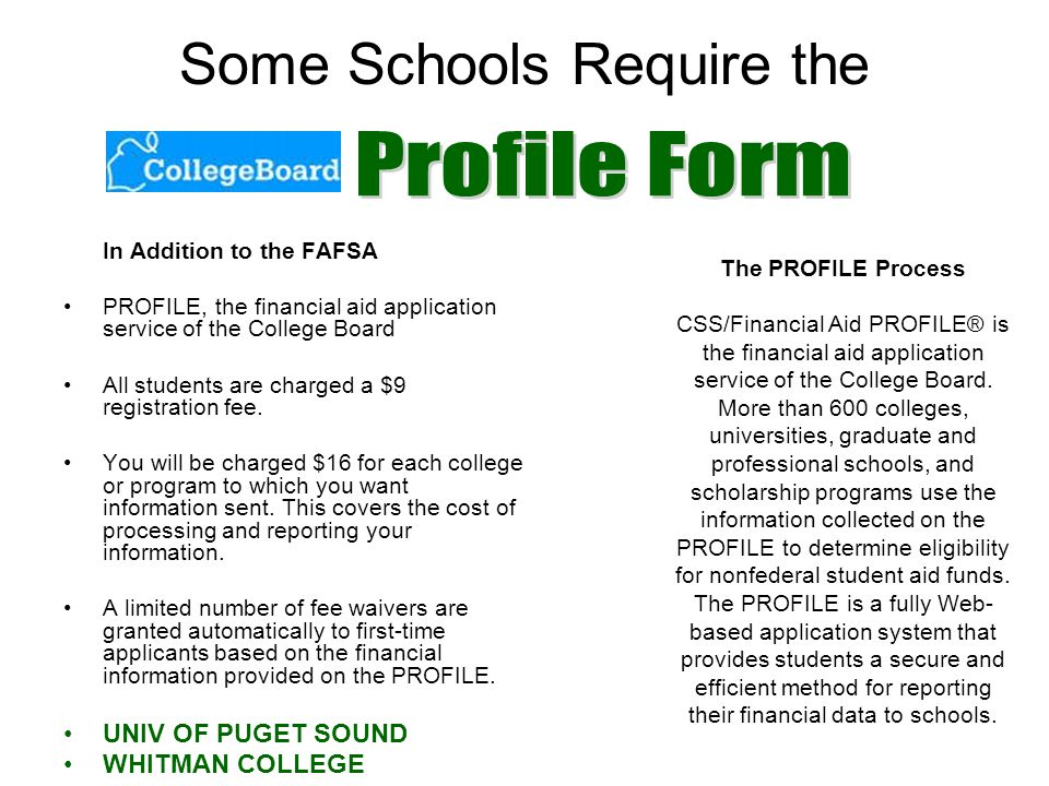 Some Schools Require the In Addition to the FAFSA PROFILE, the financial aid application service of the College Board All students are charged a $9 registration fee.