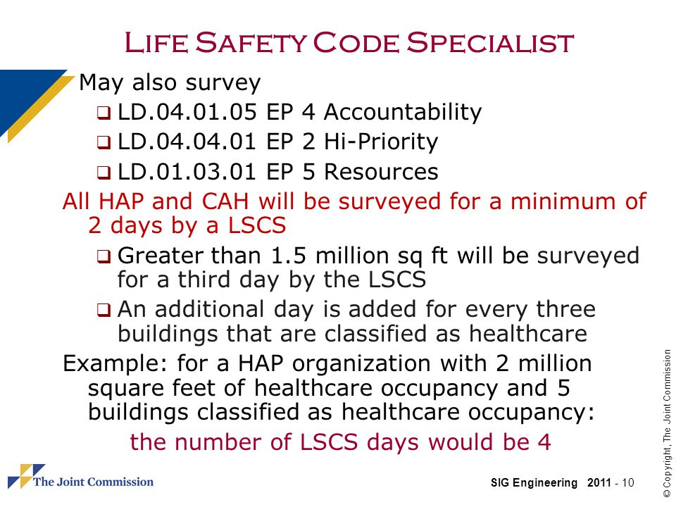 SIG Engineering 2011 - 10 © Copyright, The Joint Commission Life Safety Code Specialist May also survey LD.04.01.05 EP 4 Accountability LD.04.04.01 EP 2 Hi-Priority LD.01.03.01 EP 5 Resources All HAP and CAH will be surveyed for a minimum of 2 days by a LSCS Greater than 1.5 million sq ft will be surveyed for a third day by the LSCS An additional day is added for every three buildings that are classified as healthcare Example: for a HAP organization with 2 million square feet of healthcare occupancy and 5 buildings classified as healthcare occupancy: the number of LSCS days would be 4