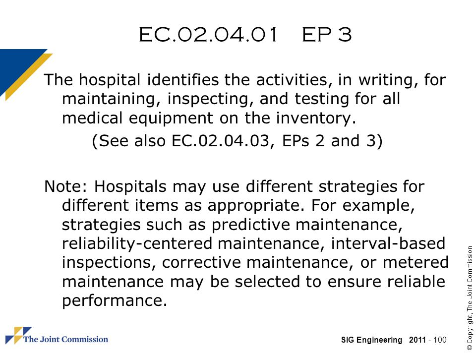 SIG Engineering 2011 - 100 © Copyright, The Joint Commission EC.02.04.01 EP 3 The hospital identifies the activities, in writing, for maintaining, inspecting, and testing for all medical equipment on the inventory.
