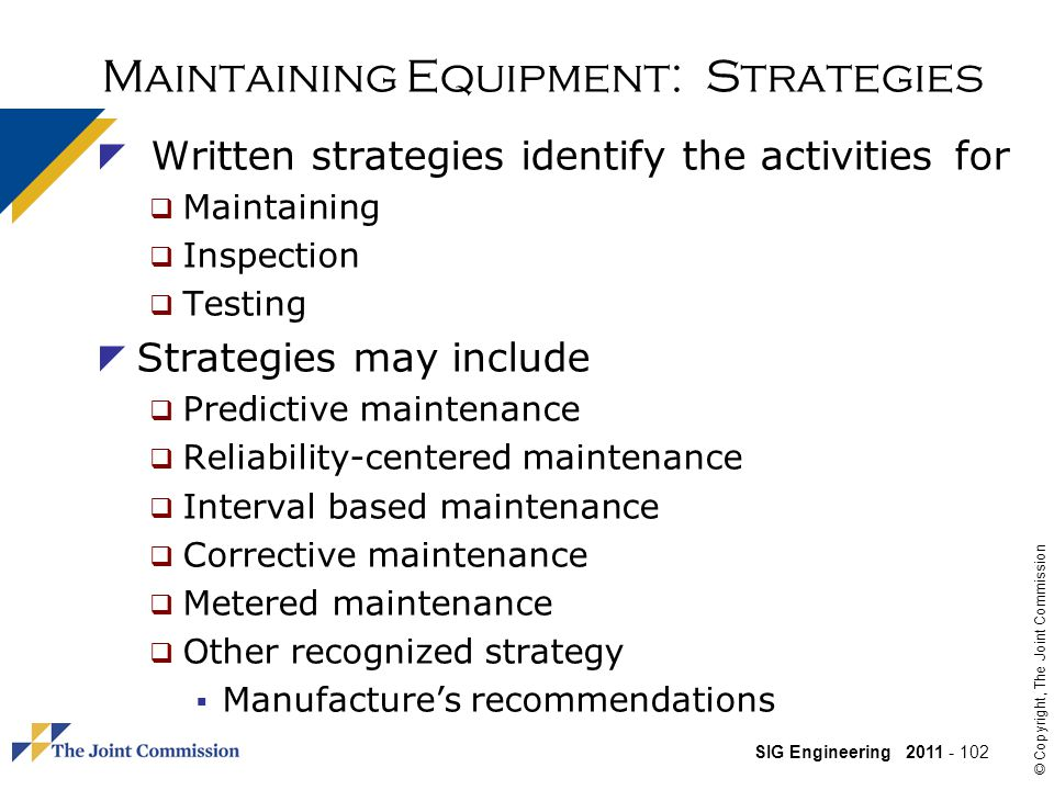 SIG Engineering 2011 - 102 © Copyright, The Joint Commission Maintaining Equipment: Strategies Written strategies identify the activities for Maintaining Inspection Testing Strategies may include Predictive maintenance Reliability-centered maintenance Interval based maintenance Corrective maintenance Metered maintenance Other recognized strategy Manufactures recommendations