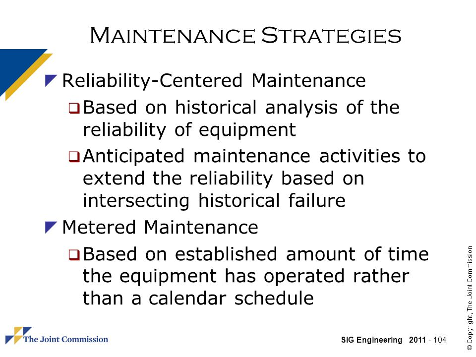 SIG Engineering 2011 - 104 © Copyright, The Joint Commission Maintenance Strategies Reliability-Centered Maintenance Based on historical analysis of the reliability of equipment Anticipated maintenance activities to extend the reliability based on intersecting historical failure Metered Maintenance Based on established amount of time the equipment has operated rather than a calendar schedule