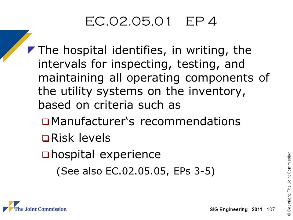 SIG Engineering 2011 - 107 © Copyright, The Joint Commission EC.02.05.01 EP 4 The hospital identifies, in writing, the intervals for inspecting, testing, and maintaining all operating components of the utility systems on the inventory, based on criteria such as Manufacturers recommendations Risk levels hospital experience (See also EC.02.05.05, EPs 3-5)