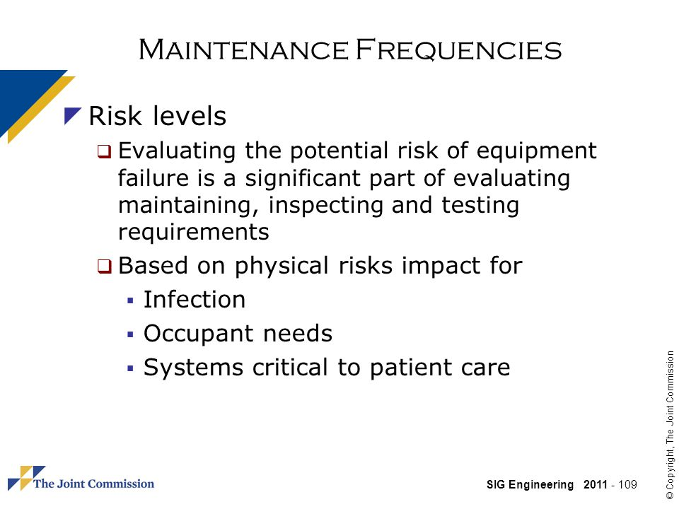 SIG Engineering 2011 - 109 © Copyright, The Joint Commission Maintenance Frequencies Risk levels Evaluating the potential risk of equipment failure is a significant part of evaluating maintaining, inspecting and testing requirements Based on physical risks impact for Infection Occupant needs Systems critical to patient care