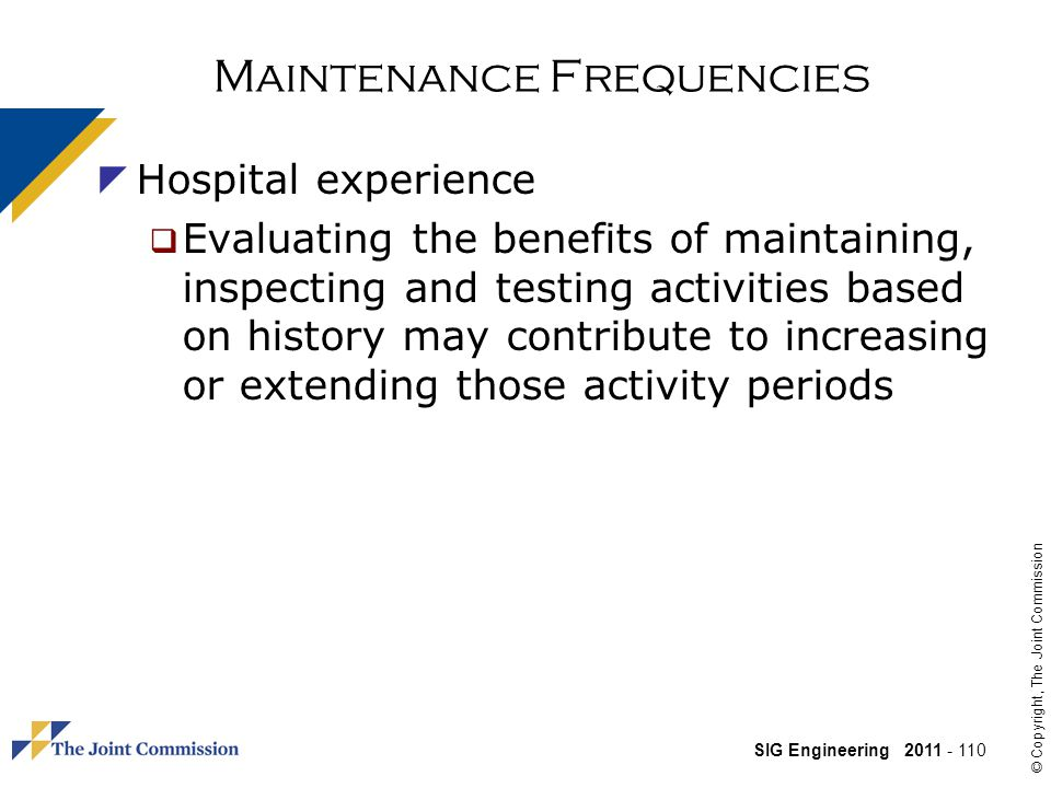 SIG Engineering 2011 - 110 © Copyright, The Joint Commission Maintenance Frequencies Hospital experience Evaluating the benefits of maintaining, inspecting and testing activities based on history may contribute to increasing or extending those activity periods