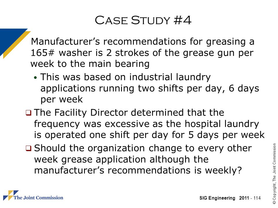 SIG Engineering 2011 - 114 © Copyright, The Joint Commission Case Study #4 Manufacturers recommendations for greasing a 165# washer is 2 strokes of the grease gun per week to the main bearing This was based on industrial laundry applications running two shifts per day, 6 days per week The Facility Director determined that the frequency was excessive as the hospital laundry is operated one shift per day for 5 days per week Should the organization change to every other week grease application although the manufacturers recommendations is weekly?
