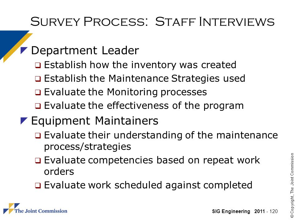 SIG Engineering 2011 - 120 © Copyright, The Joint Commission Survey Process: Staff Interviews Department Leader Establish how the inventory was created Establish the Maintenance Strategies used Evaluate the Monitoring processes Evaluate the effectiveness of the program Equipment Maintainers Evaluate their understanding of the maintenance process/strategies Evaluate competencies based on repeat work orders Evaluate work scheduled against completed