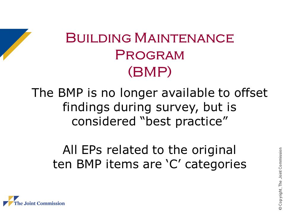 © Copyright, The Joint Commission Building Maintenance Program (BMP) The BMP is no longer available to offset findings during survey, but is considered best practice All EPs related to the original ten BMP items are C categories