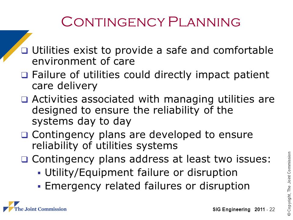 SIG Engineering 2011 - 22 © Copyright, The Joint Commission Contingency Planning Utilities exist to provide a safe and comfortable environment of care Failure of utilities could directly impact patient care delivery Activities associated with managing utilities are designed to ensure the reliability of the systems day to day Contingency plans are developed to ensure reliability of utilities systems Contingency plans address at least two issues: Utility/Equipment failure or disruption Emergency related failures or disruption