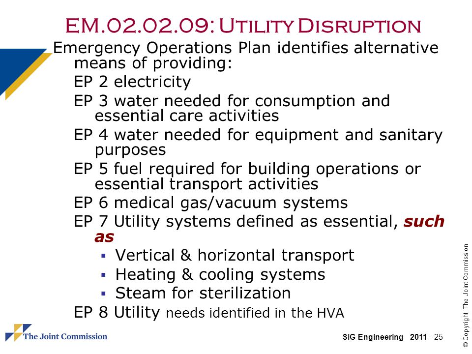 SIG Engineering 2011 - 25 © Copyright, The Joint Commission EM.02.02.09: Utility Disruption Emergency Operations Plan identifies alternative means of providing: EP 2 electricity EP 3 water needed for consumption and essential care activities EP 4 water needed for equipment and sanitary purposes EP 5 fuel required for building operations or essential transport activities EP 6 medical gas/vacuum systems EP 7 Utility systems defined as essential, such as Vertical & horizontal transport Heating & cooling systems Steam for sterilization EP 8 Utility needs identified in the HVA