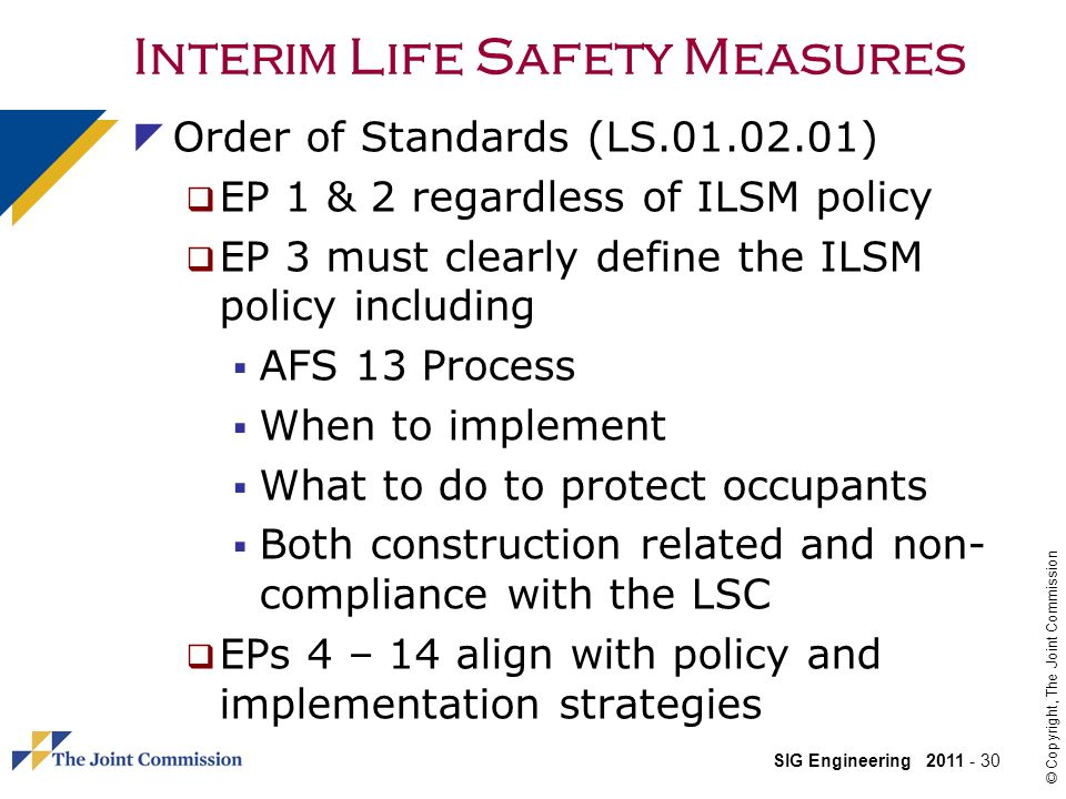 SIG Engineering 2011 - 30 © Copyright, The Joint Commission Interim Life Safety Measures Order of Standards (LS.01.02.01) EP 1 & 2 regardless of ILSM policy EP 3 must clearly define the ILSM policy including AFS 13 Process When to implement What to do to protect occupants Both construction related and non- compliance with the LSC EPs 4 – 14 align with policy and implementation strategies