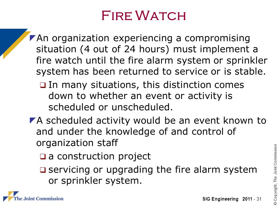 SIG Engineering 2011 - 31 © Copyright, The Joint Commission Fire Watch An organization experiencing a compromising situation (4 out of 24 hours) must implement a fire watch until the fire alarm system or sprinkler system has been returned to service or is stable.