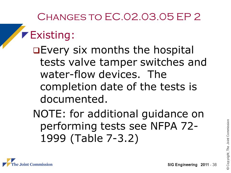 SIG Engineering 2011 - 38 © Copyright, The Joint Commission Changes to EC.02.03.05 EP 2 Existing: Every six months the hospital tests valve tamper switches and water-flow devices.
