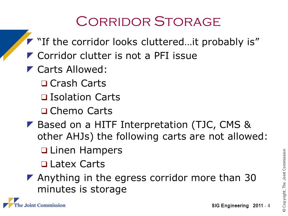 SIG Engineering 2011 - 4 © Copyright, The Joint Commission Corridor Storage If the corridor looks cluttered…it probably is Corridor clutter is not a PFI issue Carts Allowed: Crash Carts Isolation Carts Chemo Carts Based on a HITF Interpretation (TJC, CMS & other AHJs) the following carts are not allowed: Linen Hampers Latex Carts Anything in the egress corridor more than 30 minutes is storage