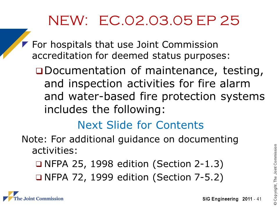 SIG Engineering 2011 - 41 © Copyright, The Joint Commission NEW: EC.02.03.05 EP 25 For hospitals that use Joint Commission accreditation for deemed status purposes: Documentation of maintenance, testing, and inspection activities for fire alarm and water-based fire protection systems includes the following: Next Slide for Contents Note: For additional guidance on documenting activities: NFPA 25, 1998 edition (Section 2-1.3) NFPA 72, 1999 edition (Section 7-5.2)