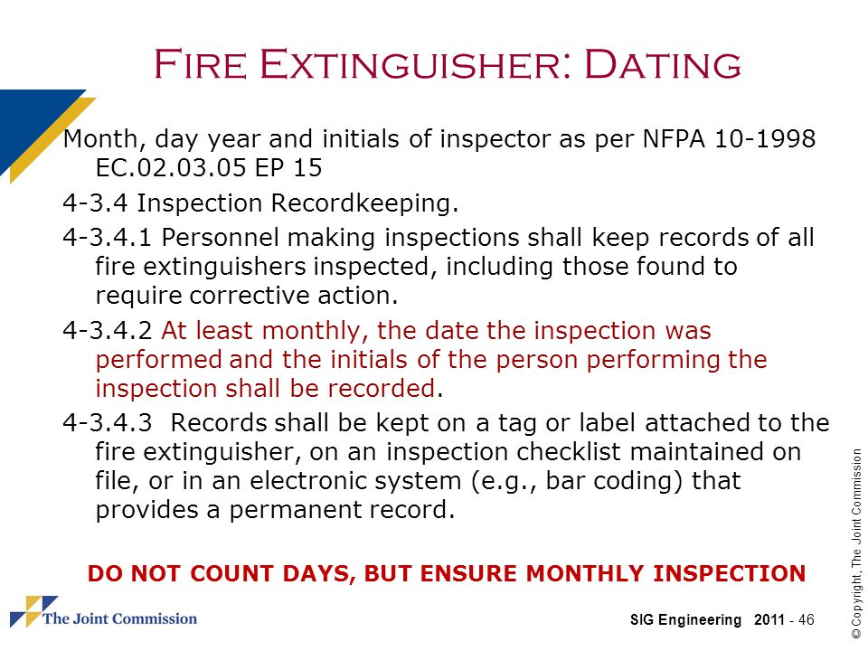 SIG Engineering 2011 - 46 © Copyright, The Joint Commission Fire Extinguisher: Dating Month, day year and initials of inspector as per NFPA 10-1998 EC.02.03.05 EP 15 4-3.4 Inspection Recordkeeping.