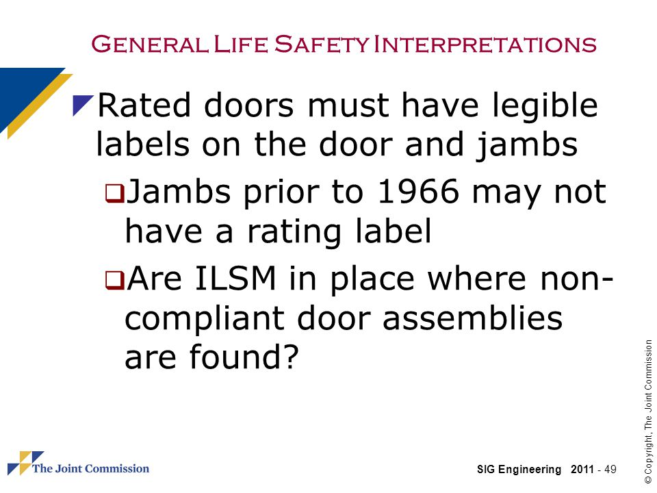 SIG Engineering 2011 - 49 © Copyright, The Joint Commission General Life Safety Interpretations Rated doors must have legible labels on the door and jambs Jambs prior to 1966 may not have a rating label Are ILSM in place where non- compliant door assemblies are found?