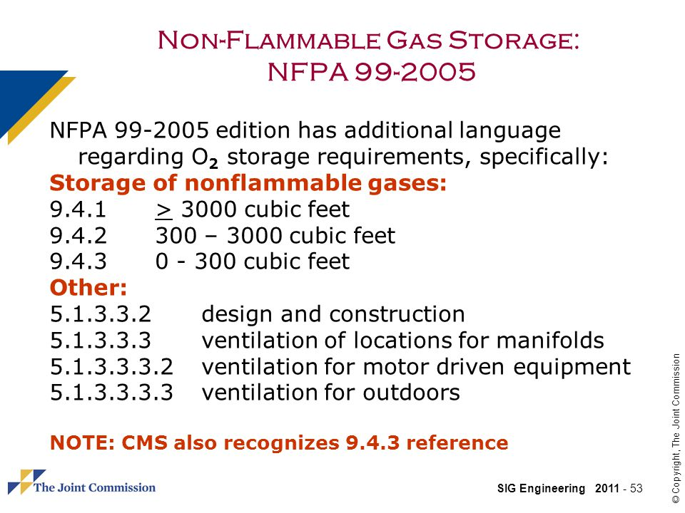 SIG Engineering 2011 - 53 © Copyright, The Joint Commission Non-Flammable Gas Storage: NFPA 99-2005 NFPA 99-2005 edition has additional language regarding O 2 storage requirements, specifically: Storage of nonflammable gases: 9.4.1> 3000 cubic feet 9.4.2300 – 3000 cubic feet 9.4.30 - 300 cubic feet Other: 5.1.3.3.2 design and construction 5.1.3.3.3ventilation of locations for manifolds 5.1.3.3.3.2ventilation for motor driven equipment 5.1.3.3.3.3ventilation for outdoors NOTE: CMS also recognizes 9.4.3 reference