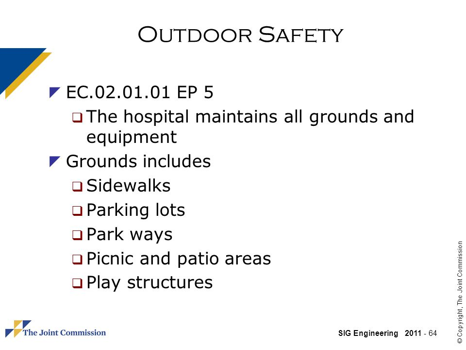 SIG Engineering 2011 - 64 © Copyright, The Joint Commission Outdoor Safety EC.02.01.01 EP 5 The hospital maintains all grounds and equipment Grounds includes Sidewalks Parking lots Park ways Picnic and patio areas Play structures
