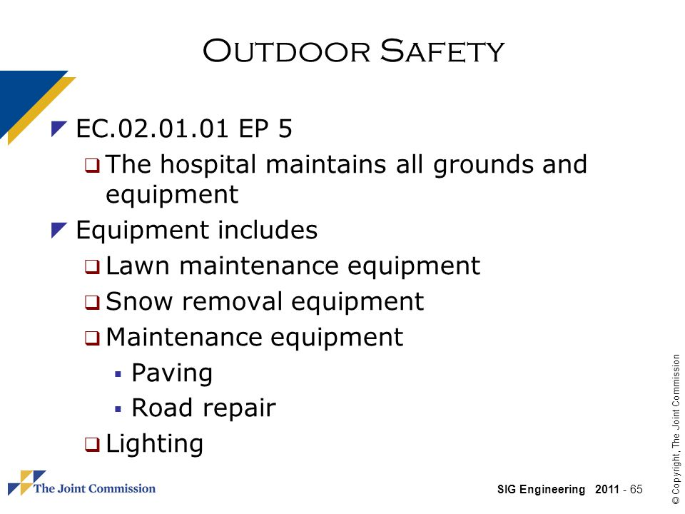 SIG Engineering 2011 - 65 © Copyright, The Joint Commission Outdoor Safety EC.02.01.01 EP 5 The hospital maintains all grounds and equipment Equipment includes Lawn maintenance equipment Snow removal equipment Maintenance equipment Paving Road repair Lighting