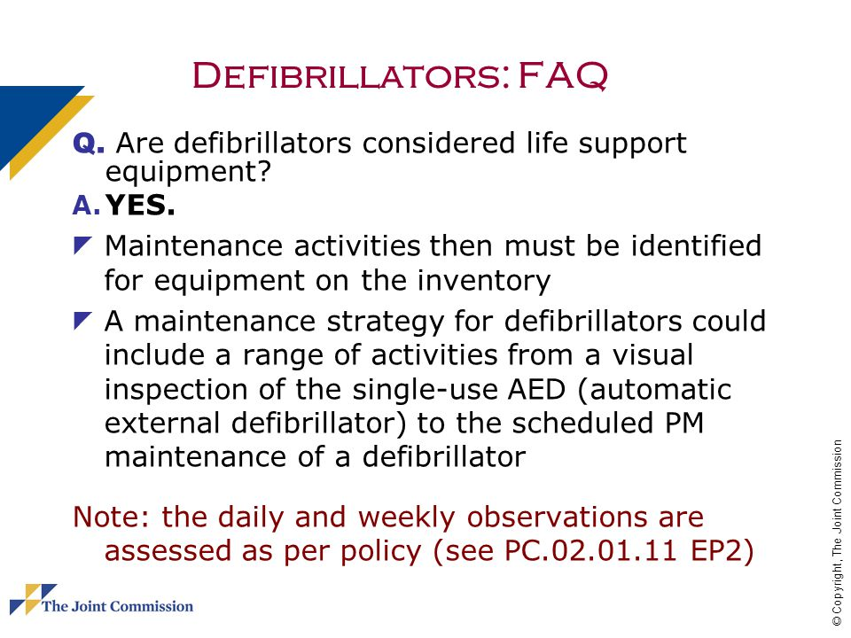 © Copyright, The Joint Commission Defibrillators: FAQ Q. Are defibrillators considered life support equipment? A. YES. Maintenance activities then mus