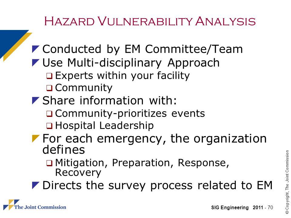 SIG Engineering 2011 - 70 © Copyright, The Joint Commission Conducted by EM Committee/Team Use Multi-disciplinary Approach Experts within your facility Community Share information with: Community-prioritizes events Hospital Leadership For each emergency, the organization defines Mitigation, Preparation, Response, Recovery Directs the survey process related to EM Hazard Vulnerability Analysis