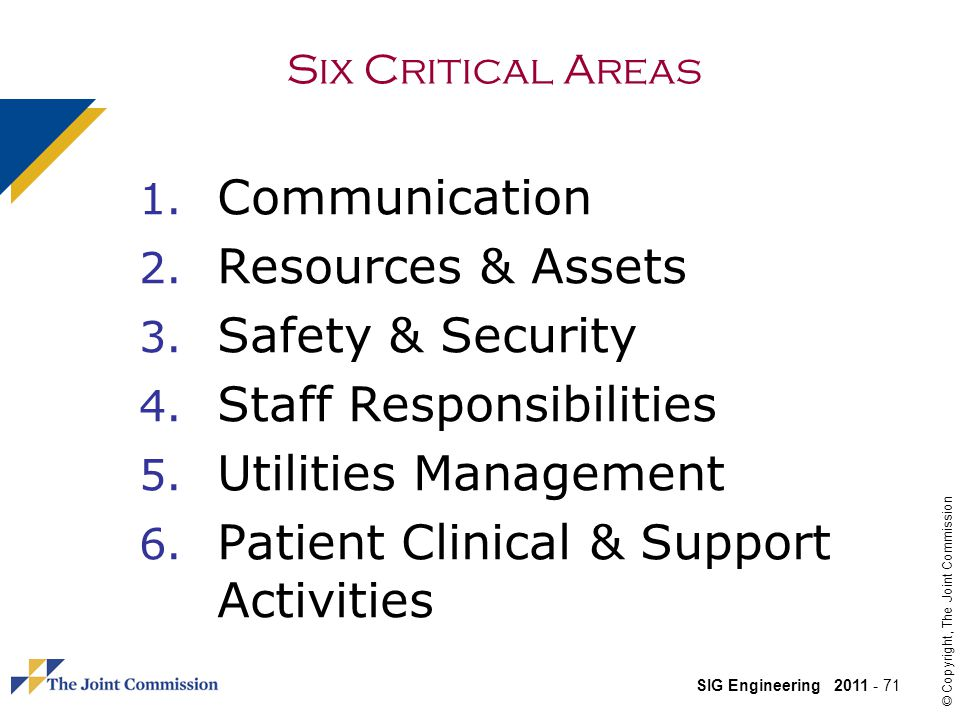 SIG Engineering 2011 - 71 © Copyright, The Joint Commission Six Critical Areas 1.