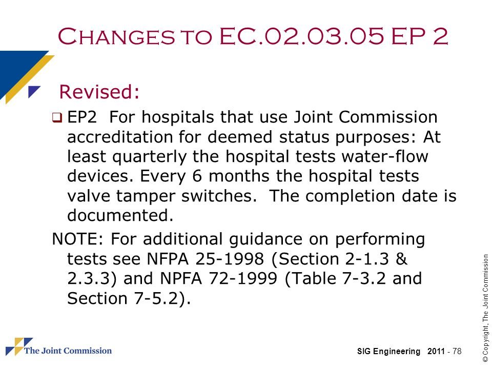 SIG Engineering 2011 - 78 © Copyright, The Joint Commission Changes to EC.02.03.05 EP 2 Revised: EP2 For hospitals that use Joint Commission accreditation for deemed status purposes: At least quarterly the hospital tests water-flow devices.
