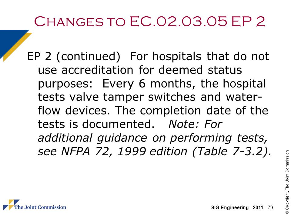 SIG Engineering 2011 - 79 © Copyright, The Joint Commission Changes to EC.02.03.05 EP 2 EP 2 (continued) For hospitals that do not use accreditation for deemed status purposes: Every 6 months, the hospital tests valve tamper switches and water- flow devices.