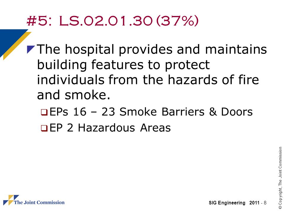 SIG Engineering 2011 - 8 © Copyright, The Joint Commission #5: LS.02.01.30 (37%) The hospital provides and maintains building features to protect individuals from the hazards of fire and smoke.