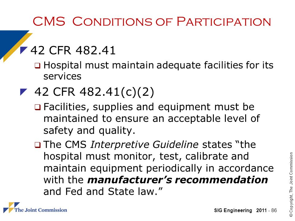 SIG Engineering 2011 - 86 © Copyright, The Joint Commission CMS Conditions of Participation 42 CFR 482.41 Hospital must maintain adequate facilities for its services 42 CFR 482.41(c)(2) Facilities, supplies and equipment must be maintained to ensure an acceptable level of safety and quality.
