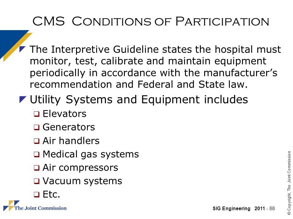 SIG Engineering 2011 - 88 © Copyright, The Joint Commission CMS Conditions of Participation The Interpretive Guideline states the hospital must monitor, test, calibrate and maintain equipment periodically in accordance with the manufacturers recommendation and Federal and State law.